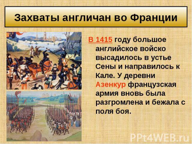 В 1415 году большое английское войско высадилось в устье Сены и направилось к Кале. У деревни Азенкур французская армия вновь была разгромлена и бежала с поля боя. В 1415 году большое английское войско высадилось в устье Сены и направилось к Кале. У…