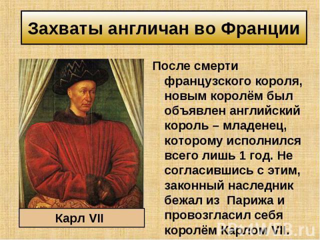 После смерти французского короля, новым королём был объявлен английский король – младенец, которому исполнился всего лишь 1 год. Не согласившись с этим, законный наследник бежал из Парижа и провозгласил себя королём Карлом VII. После смерти французс…