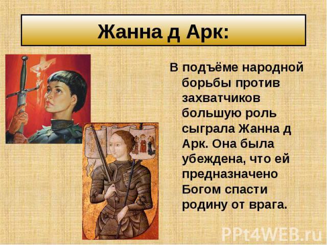 В подъёме народной борьбы против захватчиков большую роль сыграла Жанна д Арк. Она была убеждена, что ей предназначено Богом спасти родину от врага. В подъёме народной борьбы против захватчиков большую роль сыграла Жанна д Арк. Она была убеждена, чт…