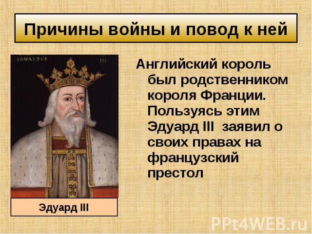 Английский король был родственником короля Франции. Пользуясь этим Эдуард III заявил о своих правах на французский престол Английский король был родственником короля Франции. Пользуясь этим Эдуард III заявил о своих правах на французский престол