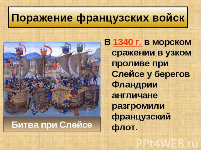 В 1340 г. в морском сражении в узком проливе при Слейсе у берегов Фландрии англичане разгромили французский флот. В 1340 г. в морском сражении в узком проливе при Слейсе у берегов Фландрии англичане разгромили французский флот.