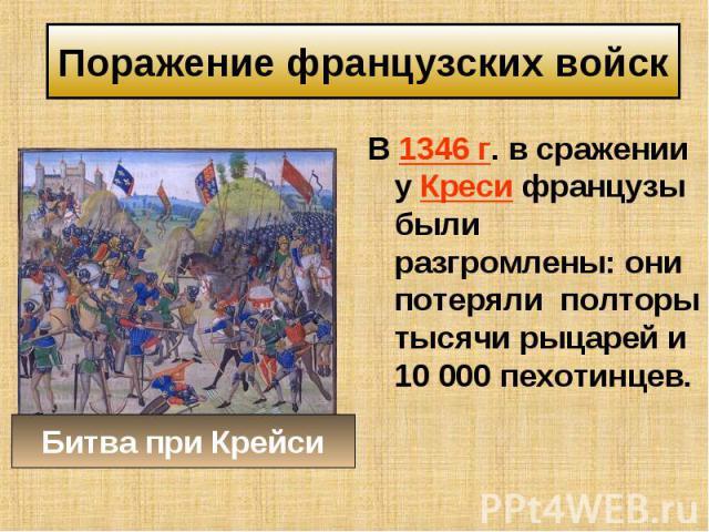 В 1346 г. в сражении у Креси французы были разгромлены: они потеряли полторы тысячи рыцарей и 10 000 пехотинцев. В 1346 г. в сражении у Креси французы были разгромлены: они потеряли полторы тысячи рыцарей и 10 000 пехотинцев.