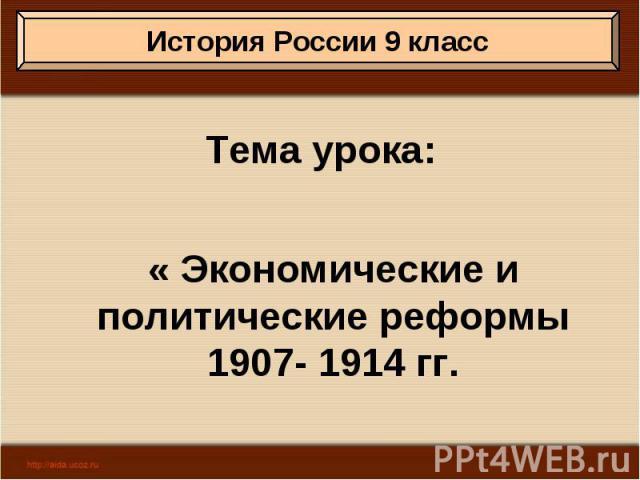 Тема урока: « Экономические и политические реформы 1907- 1914 гг.
