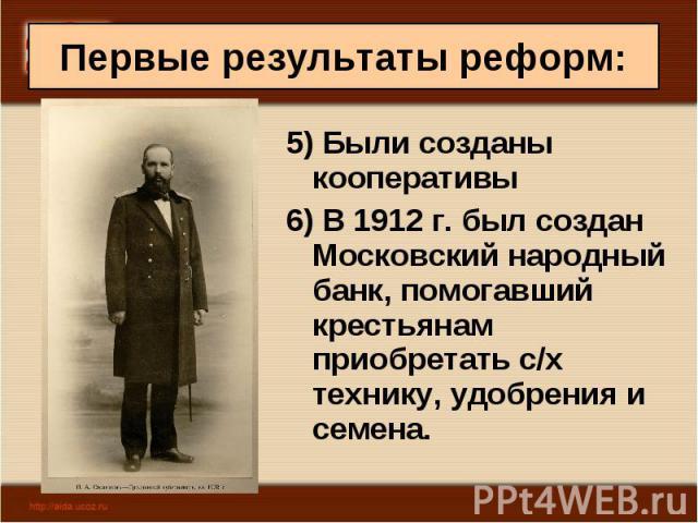 5) Были созданы кооперативы 5) Были созданы кооперативы 6) В 1912 г. был создан Московский народный банк, помогавший крестьянам приобретать с/х технику, удобрения и семена.