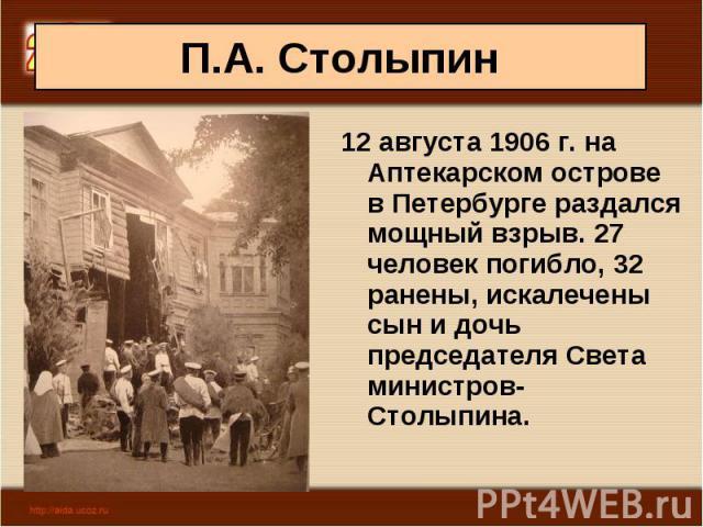 12 августа 1906 г. на Аптекарском острове в Петербурге раздался мощный взрыв. 27 человек погибло, 32 ранены, искалечены сын и дочь председателя Света министров- Столыпина. 12 августа 1906 г. на Аптекарском острове в Петербурге раздался мощный взрыв.…