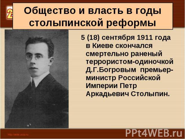 5 (18) сентября 1911 года в Киеве скончался смертельно раненый террористом-одиночкой Д.Г.Богровым премьер-министр Российской Империи Петр Аркадьевич Столыпин. 5 (18) сентября 1911 года в Киеве скончался смертельно раненый террористом-одиночкой…