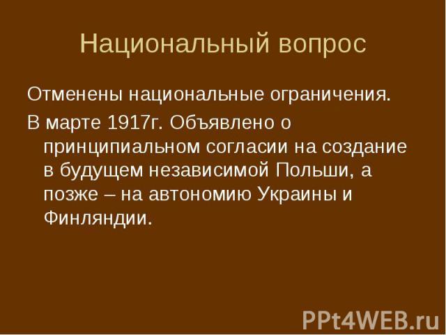 Национальный вопрос Отменены национальные ограничения. В марте 1917г. Объявлено о принципиальном согласии на создание в будущем независимой Польши, а позже – на автономию Украины и Финляндии.