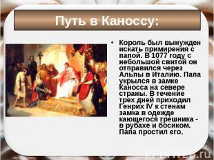 Король был вынужден искать примирения с папой. В 1077 году с небольшой свитой он