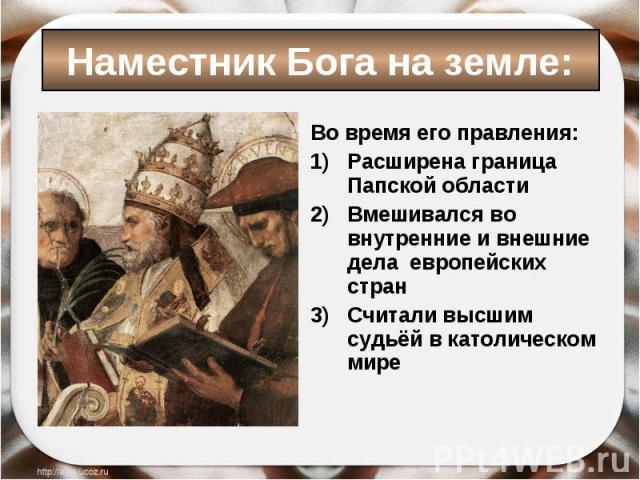 Во время его правления: Во время его правления: Расширена граница Папской области Вмешивался во внутренние и внешние дела европейских стран Считали высшим судьёй в католическом мире