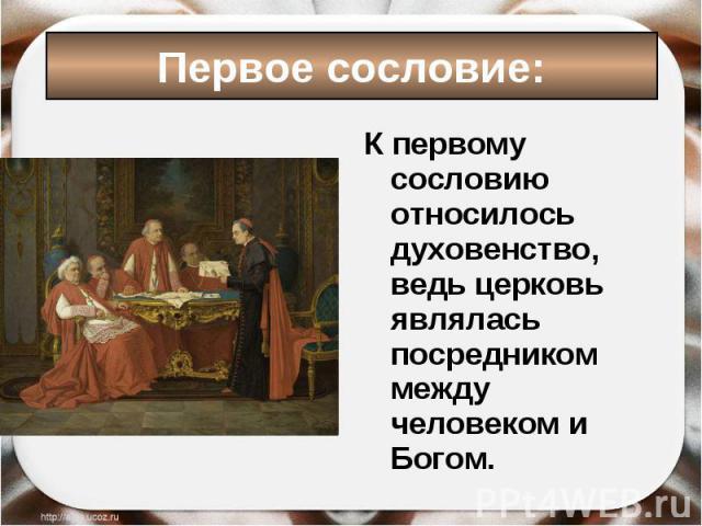 К первому сословию относилось духовенство, ведь церковь являлась посредником между человеком и Богом. К первому сословию относилось духовенство, ведь церковь являлась посредником между человеком и Богом.