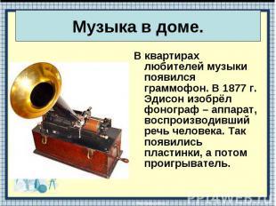 В квартирах любителей музыки появился граммофон. В 1877 г. Эдисон изобрёл фоногр