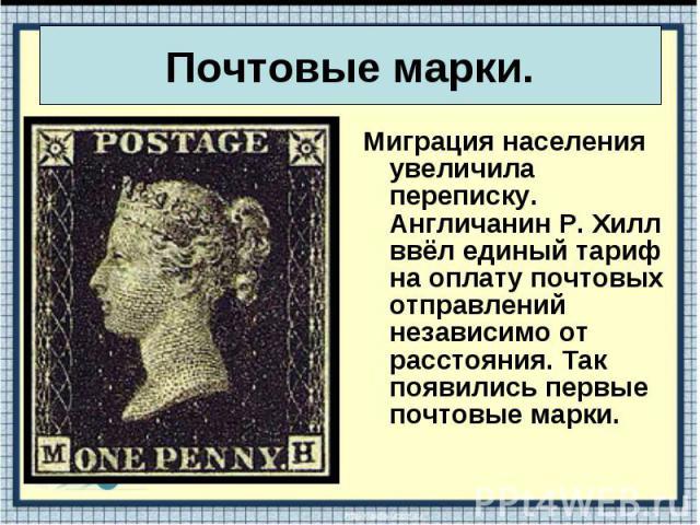 Миграция населения увеличила переписку. Англичанин Р. Хилл ввёл единый тариф на оплату почтовых отправлений независимо от расстояния. Так появились первые почтовые марки. Миграция населения увеличила переписку. Англичанин Р. Хилл ввёл единый тариф н…