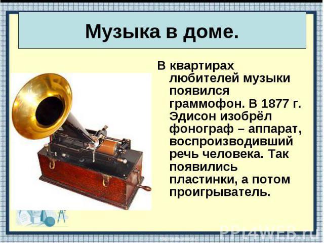В квартирах любителей музыки появился граммофон. В 1877 г. Эдисон изобрёл фонограф – аппарат, воспроизводивший речь человека. Так появились пластинки, а потом проигрыватель. В квартирах любителей музыки появился граммофон. В 1877 г. Эдисон изобрёл ф…