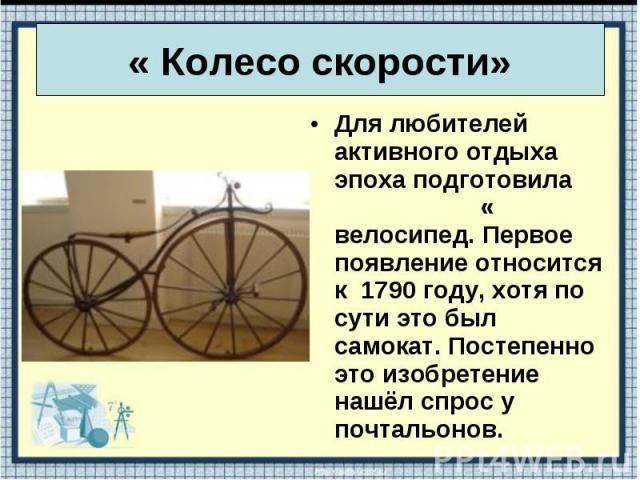 Для любителей активного отдыха эпоха подготовила « велосипед. Первое появление относится к 1790 году, хотя по сути это был самокат. Постепенно это изобретение нашёл спрос у почтальонов. Для любителей активного отдыха эпоха подготовила « велосипед. П…