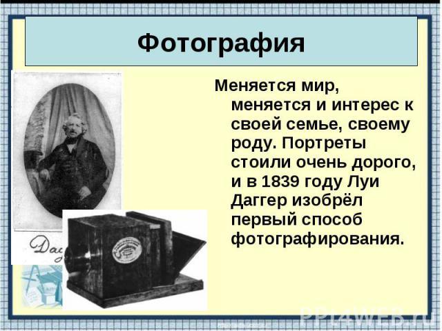 Меняется мир, меняется и интерес к своей семье, своему роду. Портреты стоили очень дорого, и в 1839 году Луи Даггер изобрёл первый способ фотографирования. Меняется мир, меняется и интерес к своей семье, своему роду. Портреты стоили очень дорого, и …