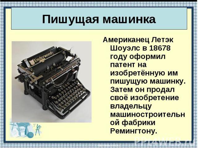 Американец Летэк Шоуэлс в 18678 году оформил патент на изобретённую им пишущую машинку. Затем он продал своё изобретение владельцу машиностроительной фабрики Ремингтону. Американец Летэк Шоуэлс в 18678 году оформил патент на изобретённую им пишущую …