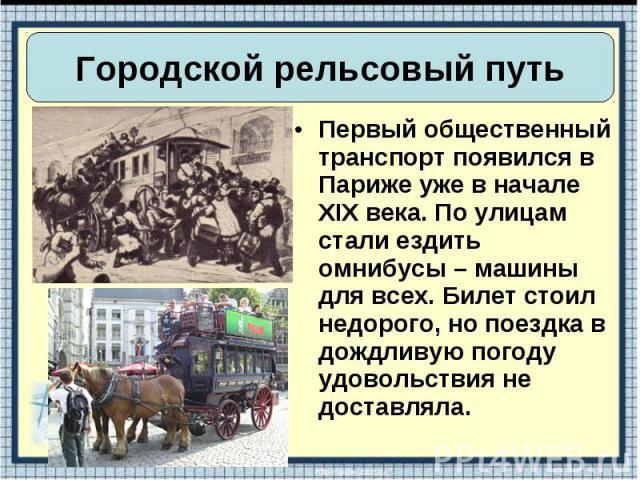 Первый общественный транспорт появился в Париже уже в начале XIX века. По улицам стали ездить омнибусы – машины для всех. Билет стоил недорого, но поездка в дождливую погоду удовольствия не доставляла. Первый общественный транспорт появился в Париже…
