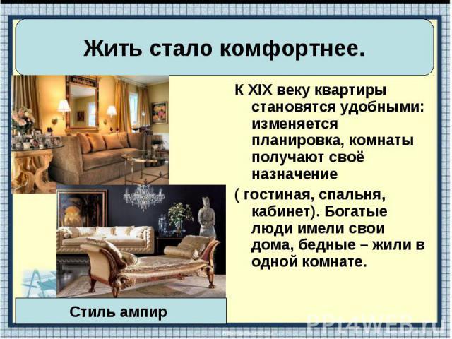К XIX веку квартиры становятся удобными: изменяется планировка, комнаты получают своё назначение К XIX веку квартиры становятся удобными: изменяется планировка, комнаты получают своё назначение ( гостиная, спальня, кабинет). Богатые люди имели свои …