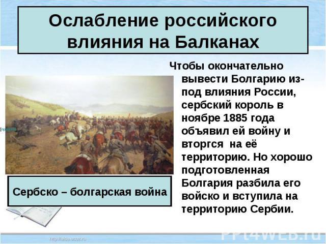 Чтобы окончательно вывести Болгарию из-под влияния России, сербский король в ноябре 1885 года объявил ей войну и вторгся на её территорию. Но хорошо подготовленная Болгария разбила его войско и вступила на территорию Сербии. Чтобы окончательно вывес…