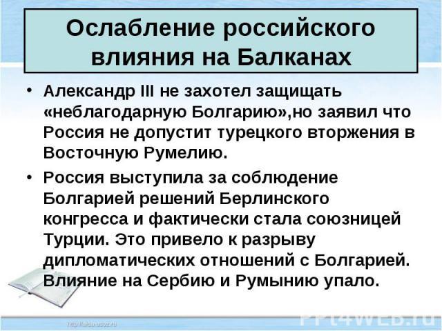 Александр III не захотел защищать «неблагодарную Болгарию»,но заявил что Россия не допустит турецкого вторжения в Восточную Румелию. Александр III не захотел защищать «неблагодарную Болгарию»,но заявил что Россия не допустит турецкого вторжения в Во…