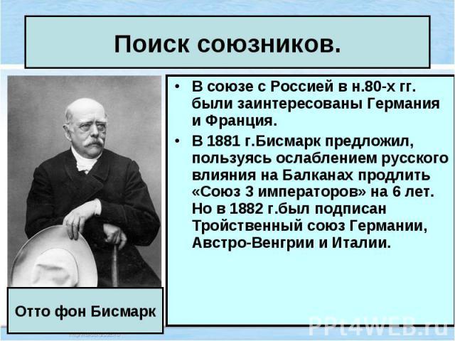 В союзе с Россией в н.80-х гг. были заинтересованы Германия и Франция. В союзе с Россией в н.80-х гг. были заинтересованы Германия и Франция. В 1881 г.Бисмарк предложил, пользуясь ослаблением русского влияния на Балканах продлить «Союз 3 императоров…