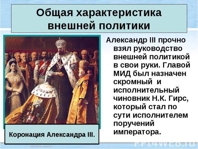 Александр III прочно взял руководство внешней политикой в свои руки. Главой МИД был назначен скромный и исполнительный чиновник Н.К. Гирс, который стал по сути исполнителем поручений императора. Александр III прочно взял руководство внешней политико…