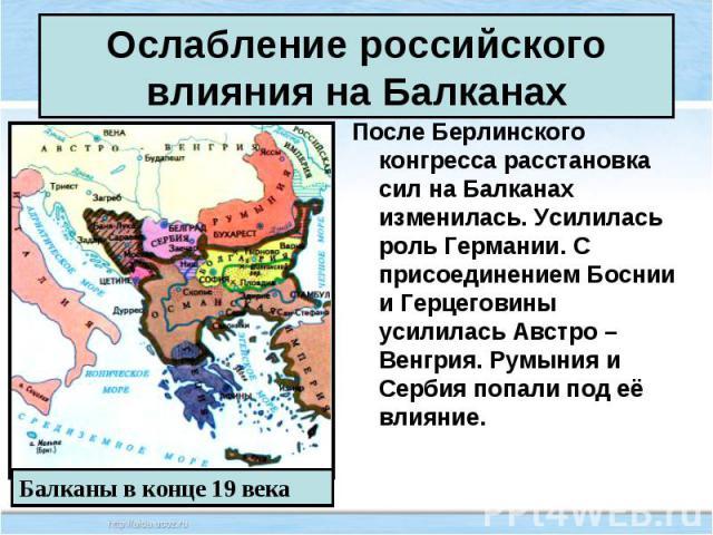 После Берлинского конгресса расстановка сил на Балканах изменилась. Усилилась роль Германии. С присоединением Боснии и Герцеговины усилилась Австро – Венгрия. Румыния и Сербия попали под её влияние. После Берлинского конгресса расстановка сил на Бал…
