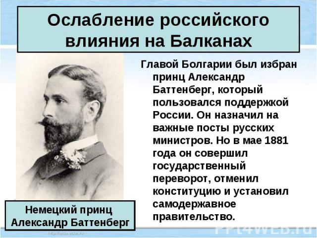 Главой Болгарии был избран принц Александр Баттенберг, который пользовался поддержкой России. Он назначил на важные посты русских министров. Но в мае 1881 года он совершил государственный переворот, отменил конституцию и установил самодержавное прав…