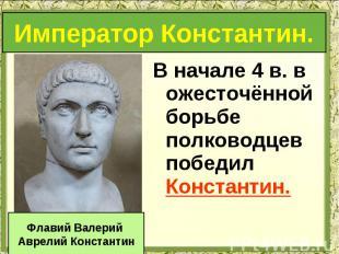 В начале 4 в. в ожесточённой борьбе полководцев победил Константин. В начале 4 в