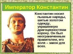 Константин носил пышные наряды, шитые золотом одежду, украшенную драгоценностями