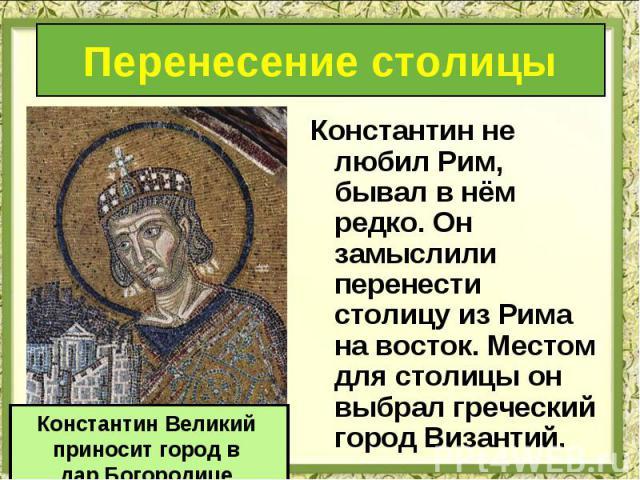 Константин не любил Рим, бывал в нём редко. Он замыслили перенести столицу из Рима на восток. Местом для столицы он выбрал греческий город Византий. Константин не любил Рим, бывал в нём редко. Он замыслили перенести столицу из Рима на восток. Местом…