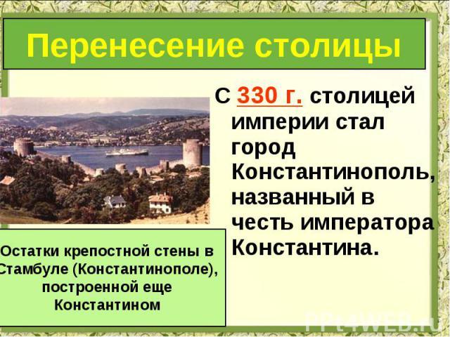 С 330 г. столицей империи стал город Константинополь, названный в честь императора Константина. С 330 г. столицей империи стал город Константинополь, названный в честь императора Константина.