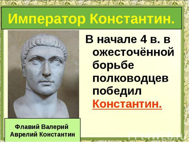 В начале 4 в. в ожесточённой борьбе полководцев победил Константин. В начале 4 в. в ожесточённой борьбе полководцев победил Константин.