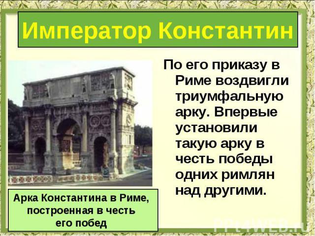 По его приказу в Риме воздвигли триумфальную арку. Впервые установили такую арку в честь победы одних римлян над другими. По его приказу в Риме воздвигли триумфальную арку. Впервые установили такую арку в честь победы одних римлян над другими.