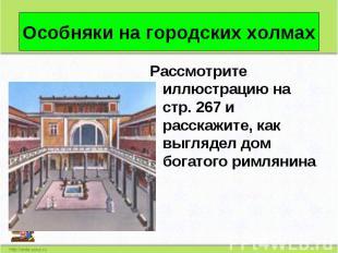 Рассмотрите иллюстрацию на стр. 267 и расскажите, как выглядел дом богатого римл