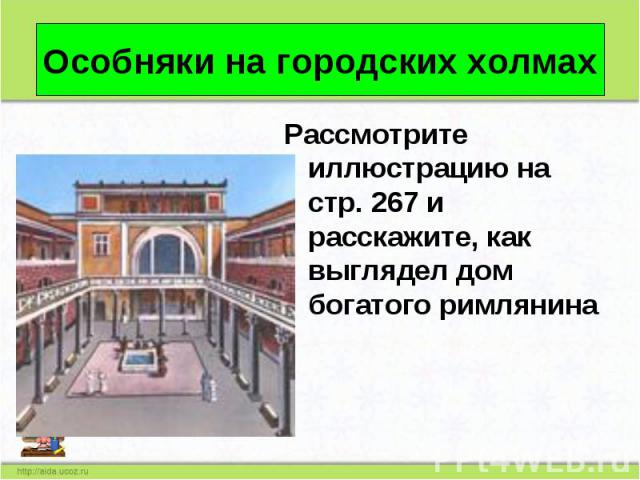 Рассмотрите иллюстрацию на стр. 267 и расскажите, как выглядел дом богатого римлянина Рассмотрите иллюстрацию на стр. 267 и расскажите, как выглядел дом богатого римлянина