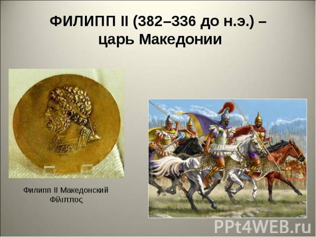 ФИЛИПП II (382–336 до н.э.) – царь Македонии