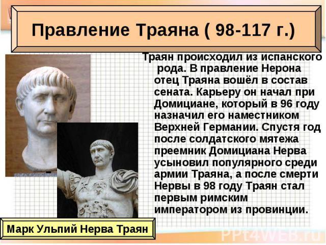 Траян происходил из испанского рода. В правление Нерона отец Траяна вошёл в состав сената. Карьеру он начал при Домициане, который в 96 году назначил его наместником Верхней Германии. Спустя год после солдатского мятежа преемник Домициана Нерва усын…