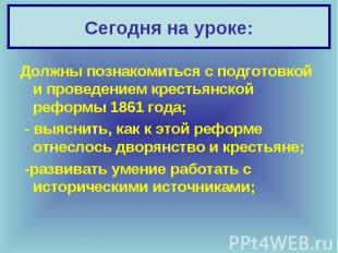 Должны познакомиться с подготовкой и проведением крестьянской реформы 1861 года;