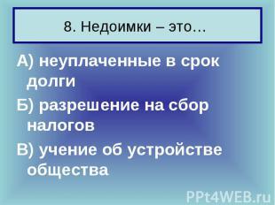 8. Недоимки – это… А) неуплаченные в срок долги Б) разрешение на сбор налогов В)