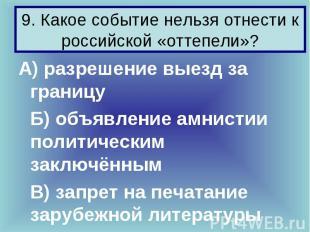 9. Какое событие нельзя отнести к российской «оттепели»? А) разрешение выезд за