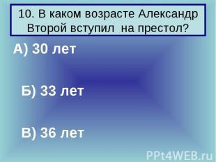10. В каком возрасте Александр Второй вступил на престол? А) 30 лет Б) 33 лет В)