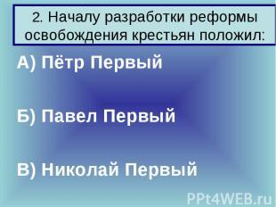 2. Началу разработки реформы освобождения крестьян положил: А) Пётр Первый Б) Па