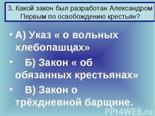 3. Какой закон был разработан Александром Первым по освобождению крестьян? А) Ук