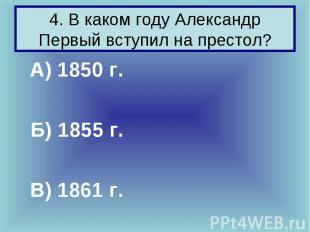4. В каком году Александр Первый вступил на престол? А) 1850 г. Б) 1855 г. В) 18