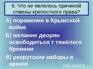 6. Что не являлось причиной отмены крепостного права? А) поражение в Крымской во