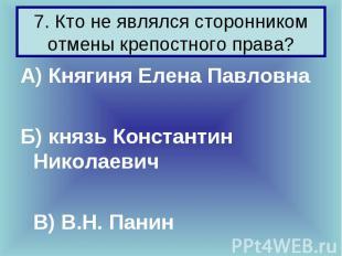7. Кто не являлся сторонником отмены крепостного права? А) Княгиня Елена Павловн