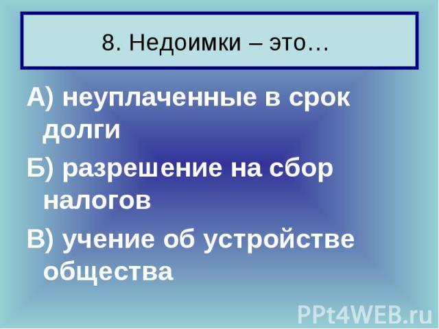 8. Недоимки – это… А) неуплаченные в срок долги Б) разрешение на сбор налогов В) учение об устройстве общества