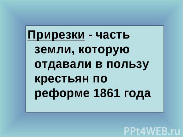 Прирезки - часть земли, которую отдавали в пользу крестьян по реформе 1861 года Прирезки - часть земли, которую отдавали в пользу крестьян по реформе 1861 года