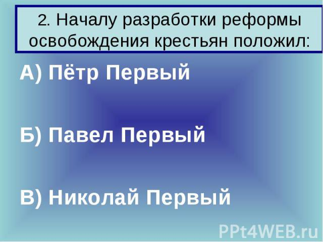 2. Началу разработки реформы освобождения крестьян положил: А) Пётр Первый Б) Павел Первый В) Николай Первый